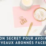 Mon secret pour avoir de nouveaux abonnés Facebook