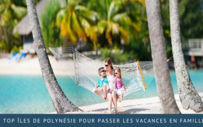 Top îles de Polynésie pour passer les vacances en famille